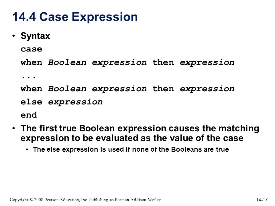 14-17 Copyright © 2008 Pearson Education, Inc. Publishing as Pearson Addison-Wesley 14.4 Case Expression Syntax case when Boolean expression then expr