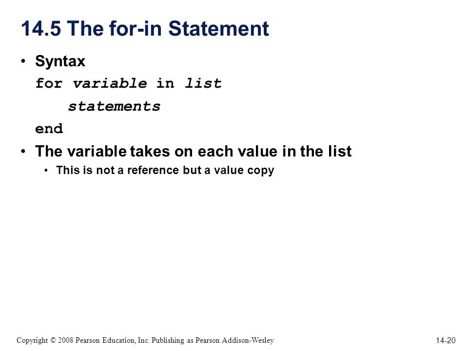 14-20 Copyright © 2008 Pearson Education, Inc. Publishing as Pearson Addison-Wesley 14.5 The for-in Statement Syntax for variable in list statements e