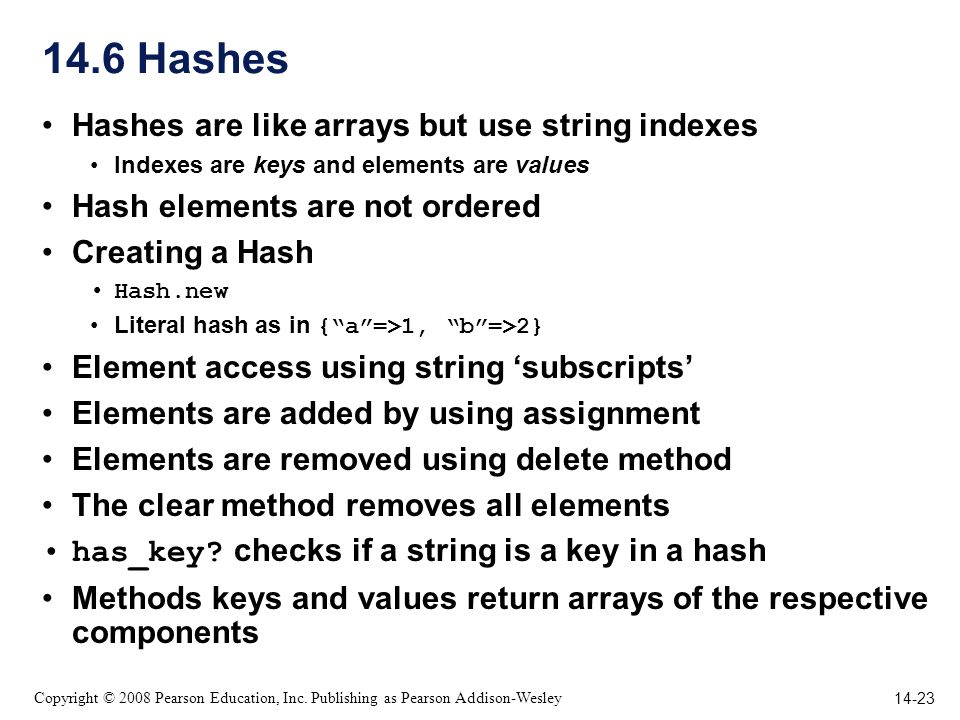 14-23 Copyright © 2008 Pearson Education, Inc. Publishing as Pearson Addison-Wesley 14.6 Hashes Hashes are like arrays but use string indexes Indexes