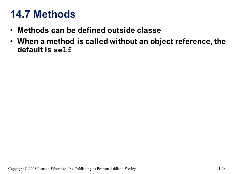 14-24 Copyright © 2008 Pearson Education, Inc. Publishing as Pearson Addison-Wesley 14.7 Methods Methods can be defined outside classe When a method i
