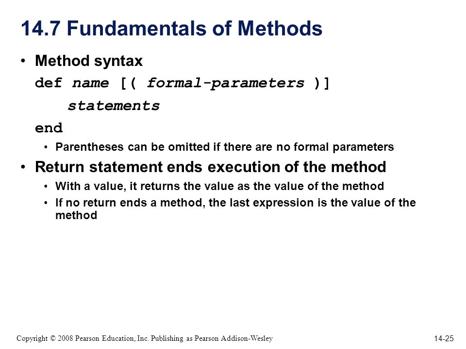 14-25 Copyright © 2008 Pearson Education, Inc. Publishing as Pearson Addison-Wesley 14.7 Fundamentals of Methods Method syntax def name [( formal-para