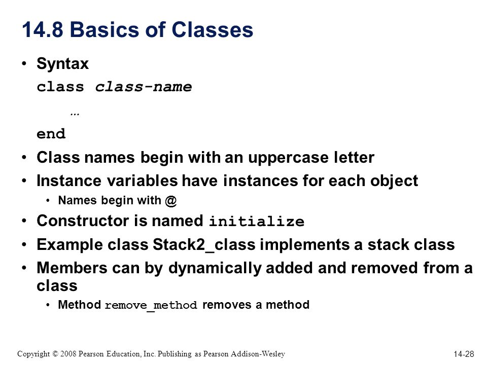 14-28 Copyright © 2008 Pearson Education, Inc. Publishing as Pearson Addison-Wesley 14.8 Basics of Classes Syntax class class-name … end Class names b