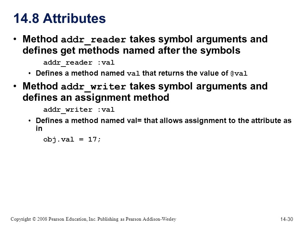 14-30 Copyright © 2008 Pearson Education, Inc. Publishing as Pearson Addison-Wesley 14.8 Attributes Method addr_reader takes symbol arguments and defi