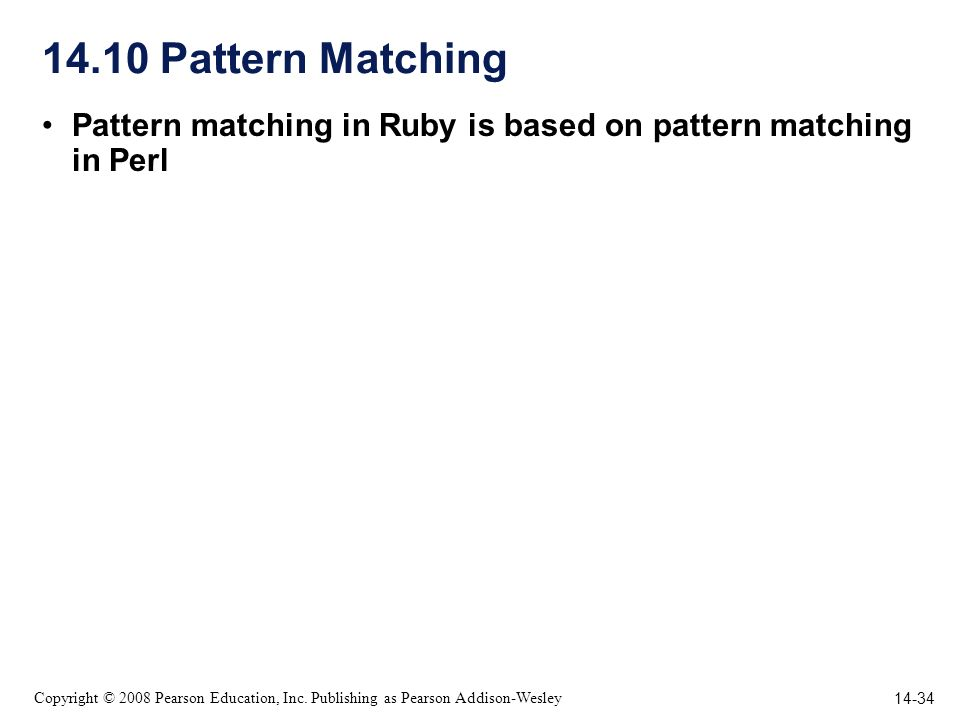 14-34 Copyright © 2008 Pearson Education, Inc. Publishing as Pearson Addison-Wesley 14.10 Pattern Matching Pattern matching in Ruby is based on patter