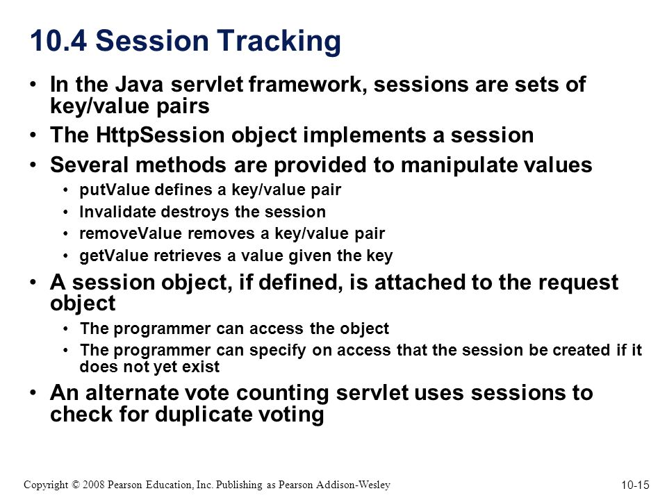 10-15 Copyright © 2008 Pearson Education, Inc. Publishing as Pearson Addison-Wesley 10.4 Session Tracking In the Java servlet framework, sessions are