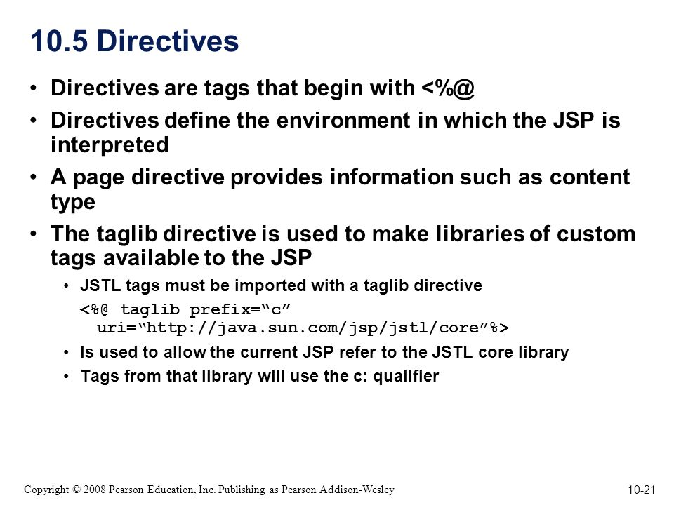 10-21 Copyright © 2008 Pearson Education, Inc. Publishing as Pearson Addison-Wesley 10.5 Directives Directives are tags that begin with <%@ Directives