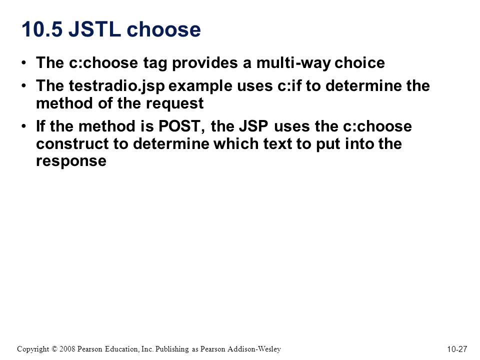10-27 Copyright © 2008 Pearson Education, Inc. Publishing as Pearson Addison-Wesley 10.5 JSTL choose The c:choose tag provides a multi-way choice The