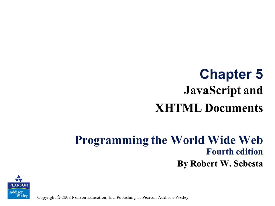Copyright © 2008 Pearson Education, Inc. Publishing as Pearson Addison-Wesley Chapter 5 JavaScript and XHTML Documents Programming the World Wide Web