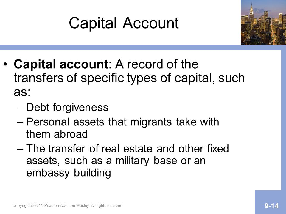 Copyright © 2011 Pearson Addison-Wesley. All rights reserved. 9-14 Capital Account Capital account: A record of the transfers of specific types of cap
