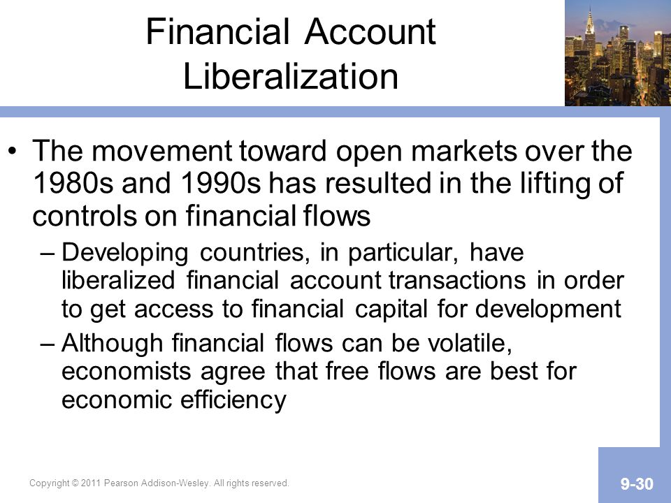 Copyright © 2011 Pearson Addison-Wesley. All rights reserved. 9-30 Financial Account Liberalization The movement toward open markets over the 1980s an