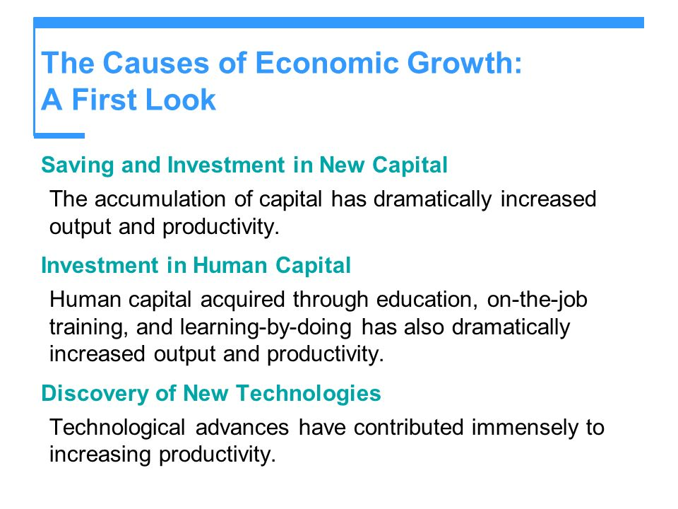 The Causes of Economic Growth: A First Look Saving and Investment in New Capital The accumulation of capital has dramatically increased output and pro