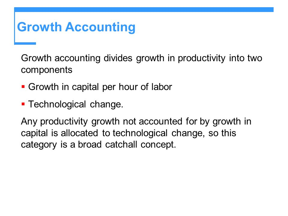 Growth Accounting Growth accounting divides growth in productivity into two components Growth in capital per hour of labor Technological change. Any p