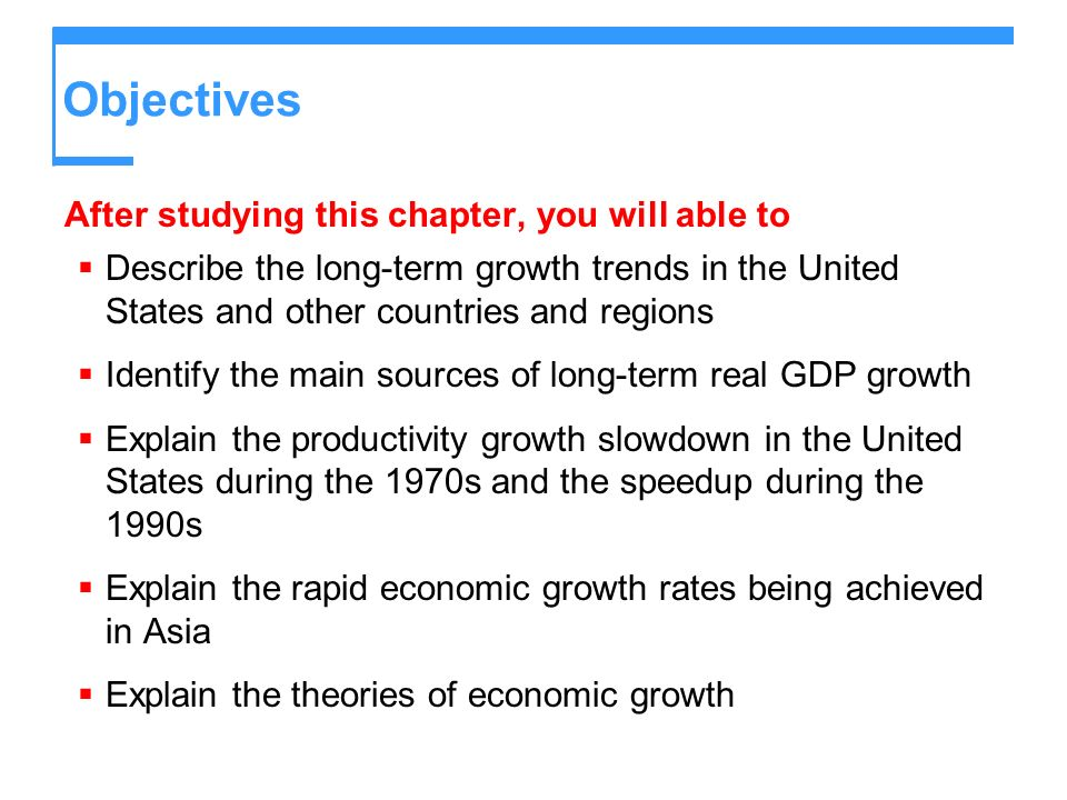 Objectives After studying this chapter, you will able to Describe the long-term growth trends in the United States and other countries and regions Ide