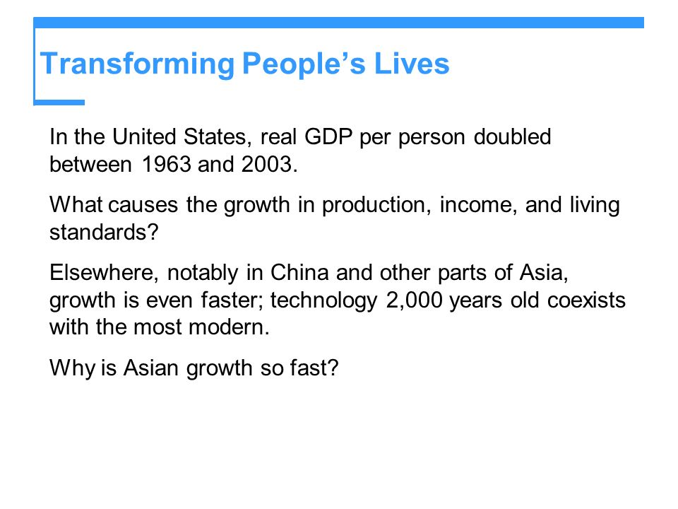 Transforming Peoples Lives In the United States, real GDP per person doubled between 1963 and 2003. What causes the growth in production, income, and