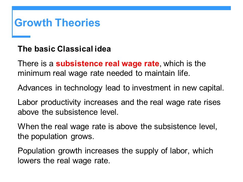 Growth Theories The basic Classical idea There is a subsistence real wage rate, which is the minimum real wage rate needed to maintain life. Advances