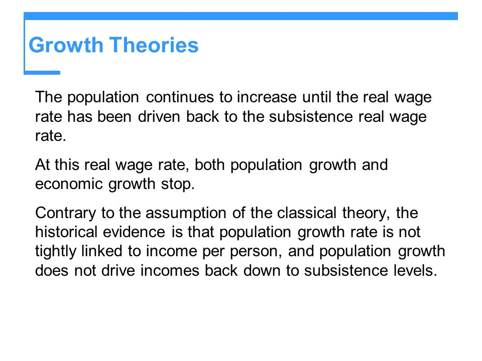 Growth Theories The population continues to increase until the real wage rate has been driven back to the subsistence real wage rate. At this real wag