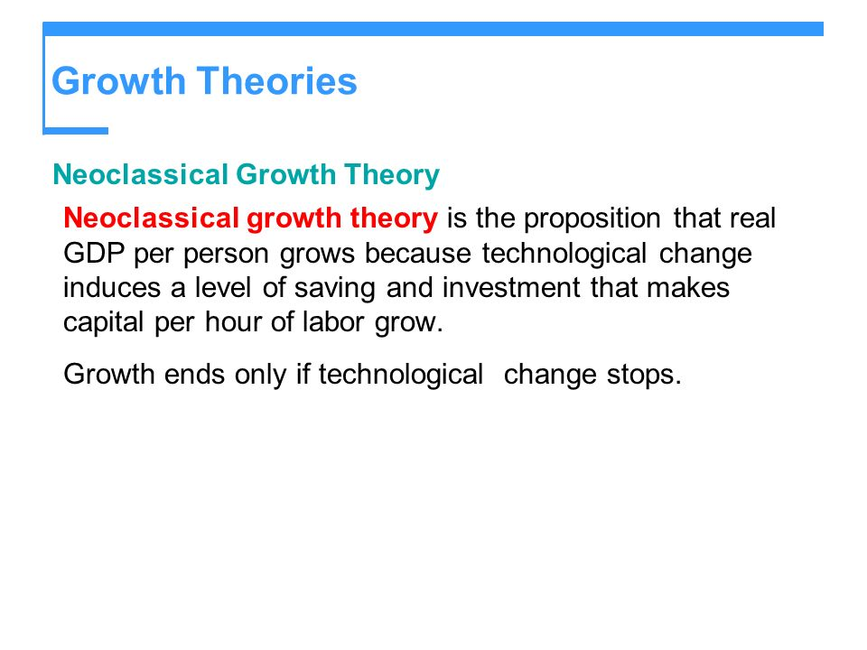 Growth Theories Neoclassical Growth Theory Neoclassical growth theory is the proposition that real GDP per person grows because technological change i