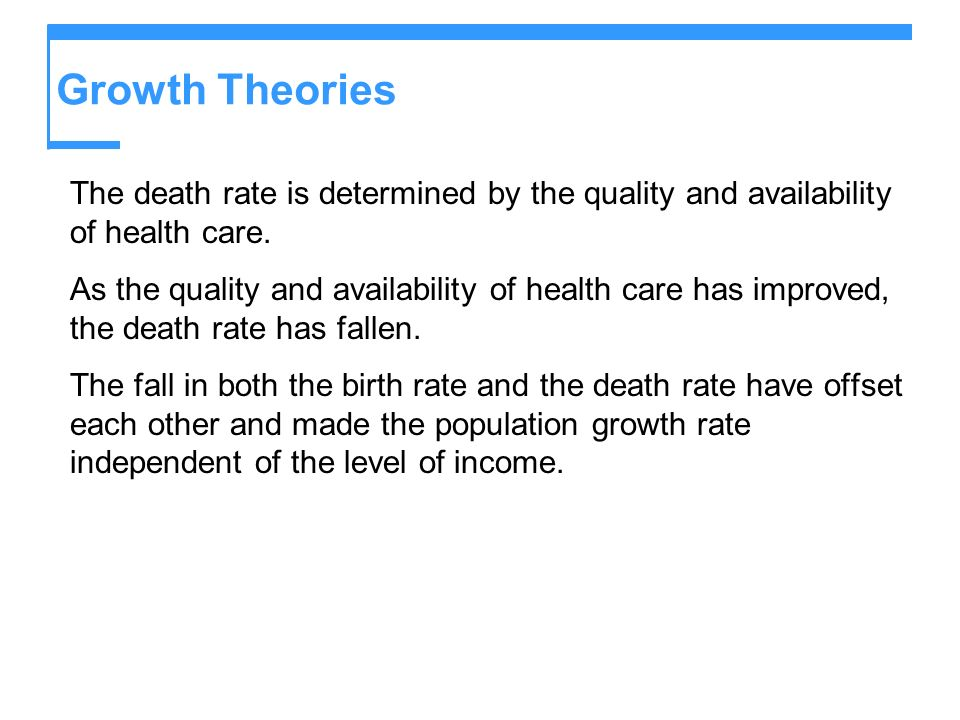 Growth Theories The death rate is determined by the quality and availability of health care. As the quality and availability of health care has improv