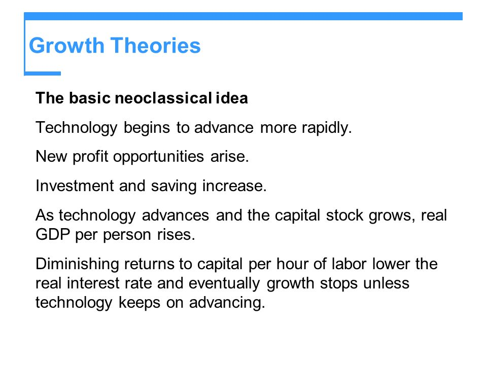 Growth Theories The basic neoclassical idea Technology begins to advance more rapidly. New profit opportunities arise. Investment and saving increase.
