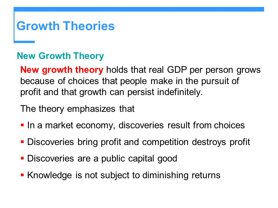 Growth Theories New Growth Theory New growth theory holds that real GDP per person grows because of choices that people make in the pursuit of profit