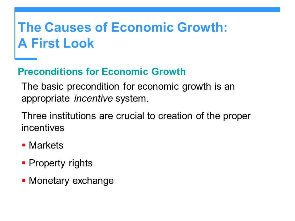 The Causes of Economic Growth: A First Look Preconditions for Economic Growth The basic precondition for economic growth is an appropriate incentive s