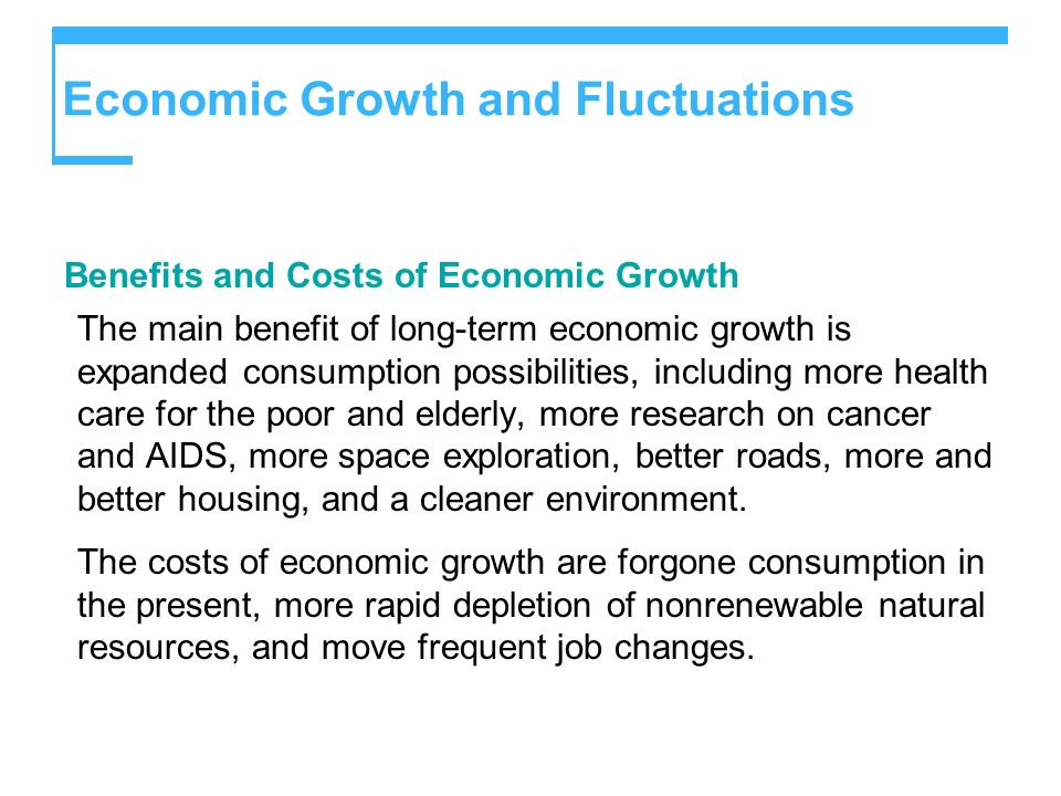 Benefits and Costs of Economic Growth The main benefit of long-term economic growth is expanded consumption possibilities, including more health care