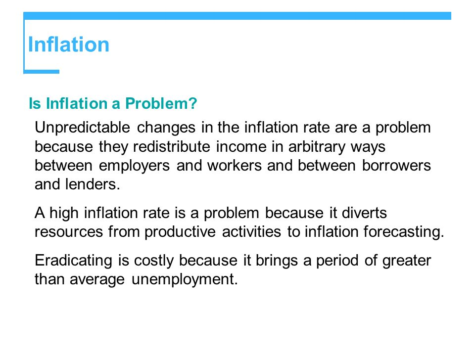Inflation Is Inflation a Problem? Unpredictable changes in the inflation rate are a problem because they redistribute income in arbitrary ways between