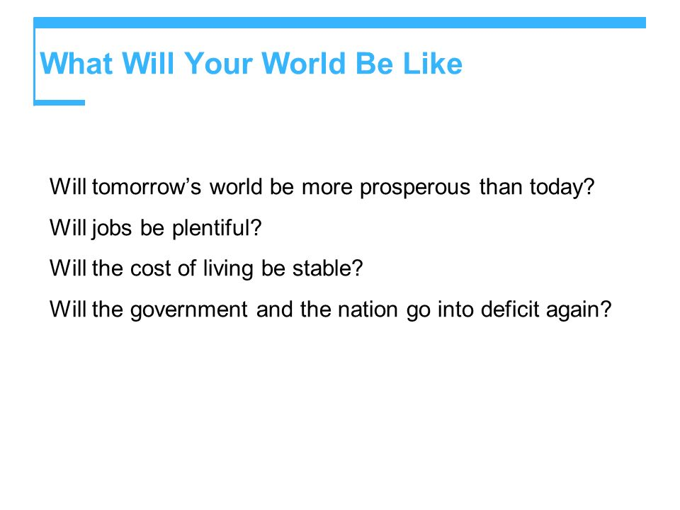 What Will Your World Be Like Will tomorrows world be more prosperous than today? Will jobs be plentiful? Will the cost of living be stable? Will the g