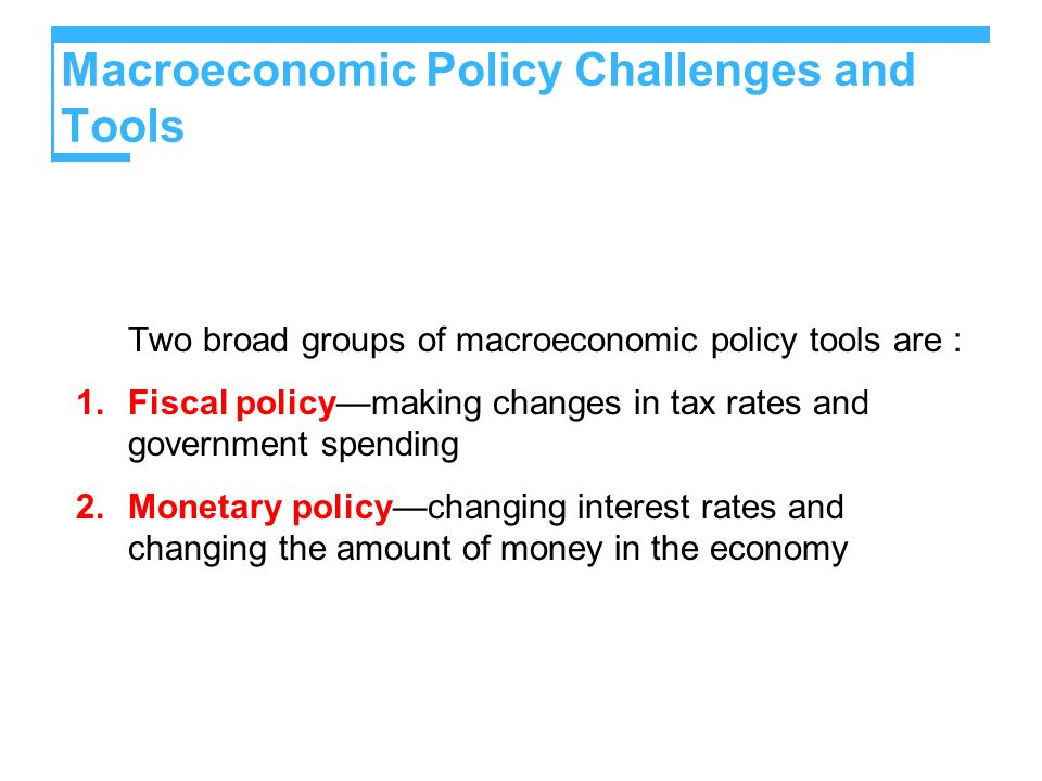 Macroeconomic Policy Challenges and Tools Two broad groups of macroeconomic policy tools are : 1.Fiscal policymaking changes in tax rates and governme