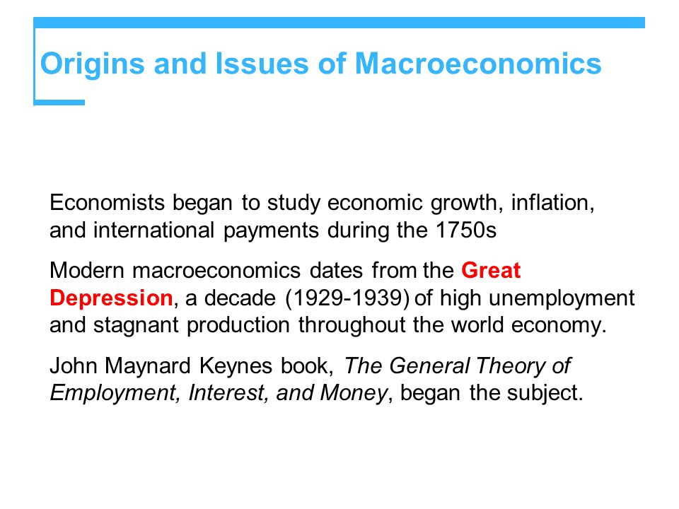 Origins and Issues of Macroeconomics Economists began to study economic growth, inflation, and international payments during the 1750s Modern macroeco