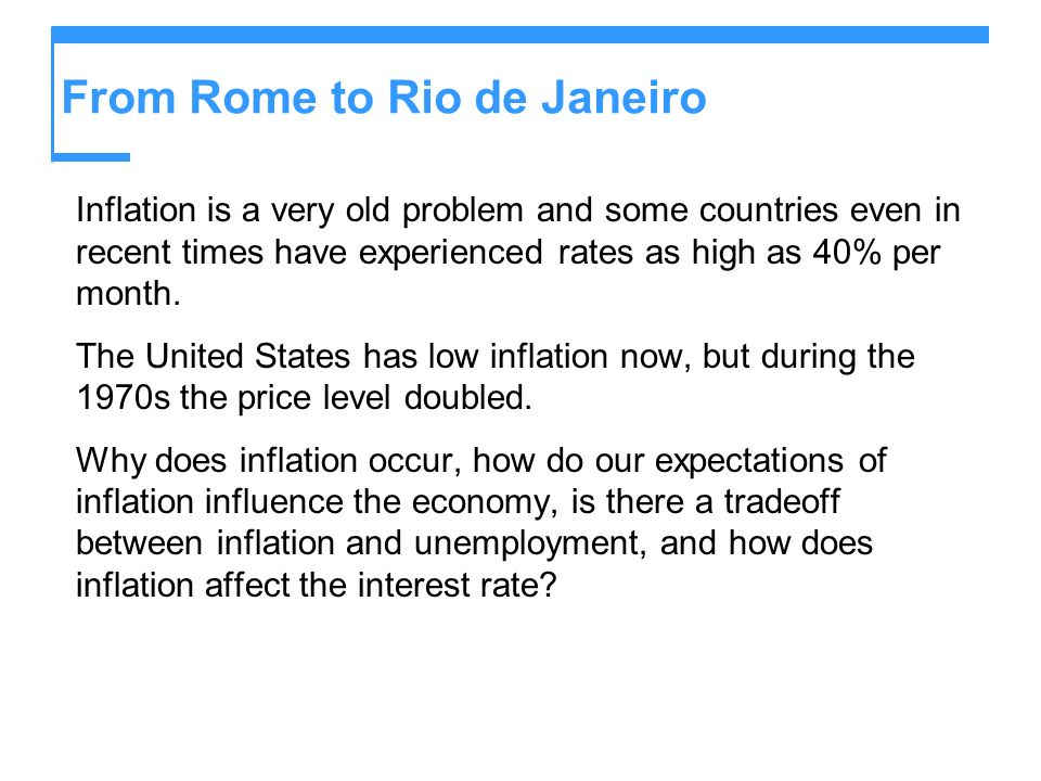 From Rome to Rio de Janeiro Inflation is a very old problem and some countries even in recent times have experienced rates as high as 40% per month. T