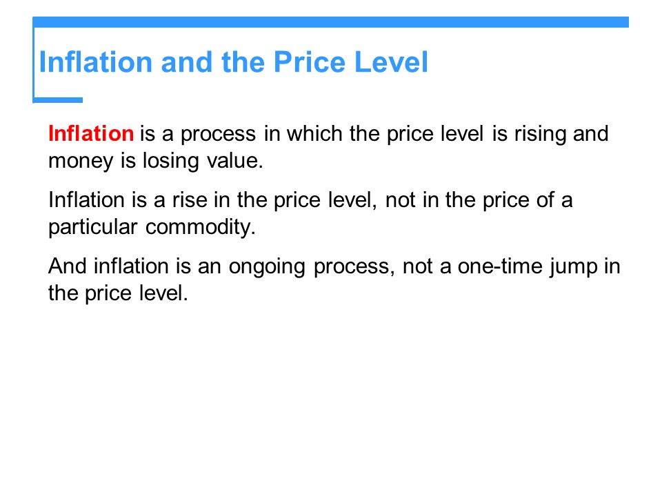 Inflation and the Price Level Inflation is a process in which the price level is rising and money is losing value. Inflation is a rise in the price le