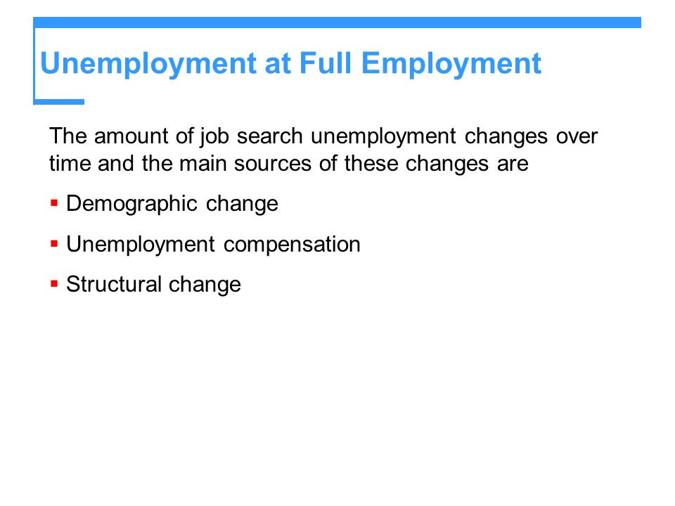 Unemployment at Full Employment The amount of job search unemployment changes over time and the main sources of these changes are Demographic change U