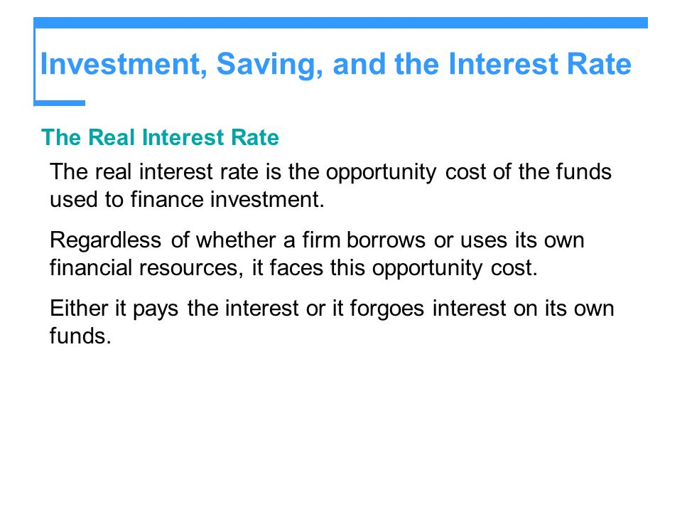 Investment, Saving, and the Interest Rate The Real Interest Rate The real interest rate is the opportunity cost of the funds used to finance investmen
