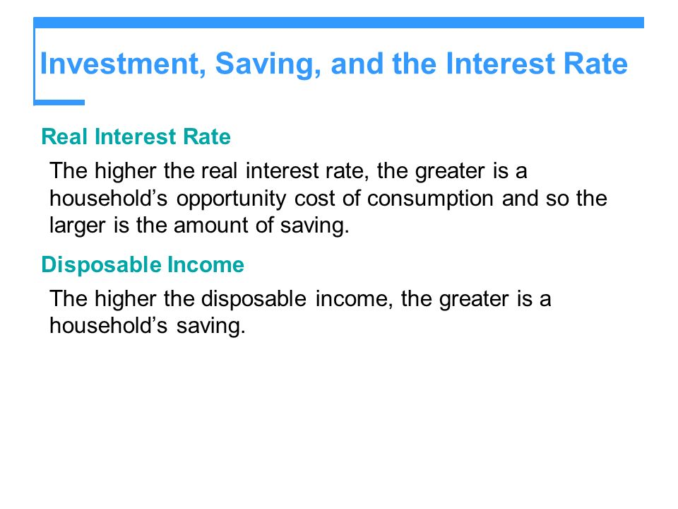 Investment, Saving, and the Interest Rate Real Interest Rate The higher the real interest rate, the greater is a households opportunity cost of consum