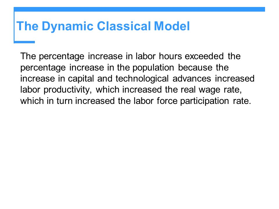 The Dynamic Classical Model The percentage increase in labor hours exceeded the percentage increase in the population because the increase in capital