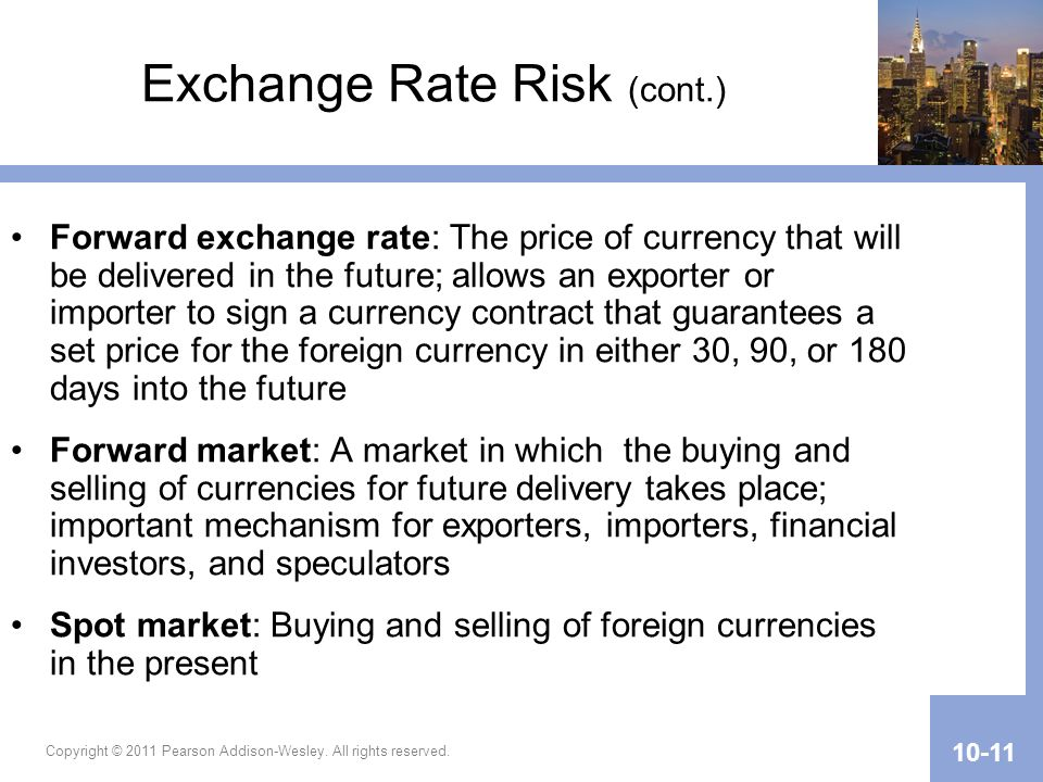 Copyright © 2011 Pearson Addison-Wesley. All rights reserved. 10-11 Exchange Rate Risk (cont.) Forward exchange rate: The price of currency that will