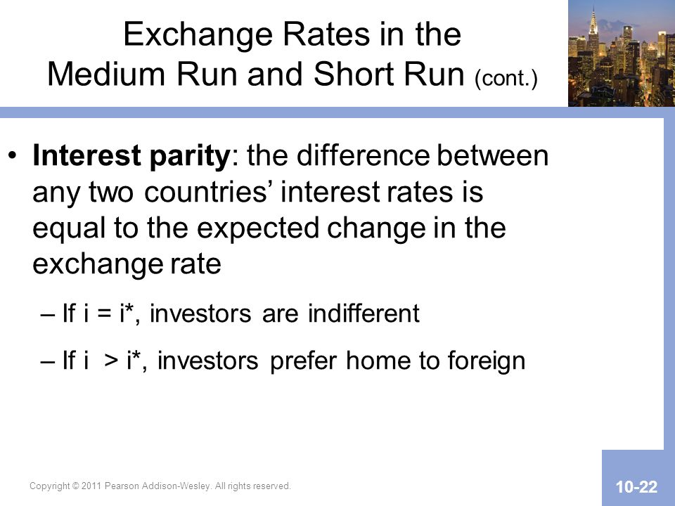 Copyright © 2011 Pearson Addison-Wesley. All rights reserved. 10-22 Exchange Rates in the Medium Run and Short Run (cont.) Interest parity: the differ
