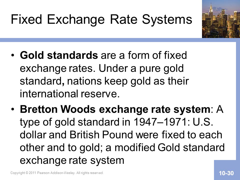 Fixed Exchange Rate Systems Gold standards are a form of fixed exchange rates. Under a pure gold standard, nations keep gold as their international re