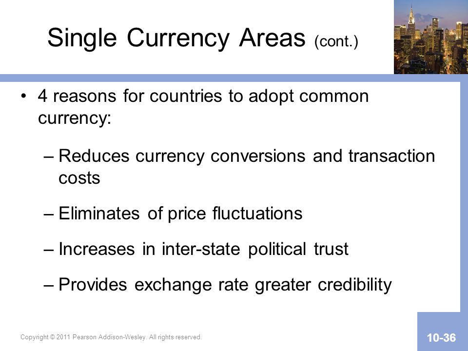 Copyright © 2011 Pearson Addison-Wesley. All rights reserved. 10-36 Single Currency Areas (cont.) 4 reasons for countries to adopt common currency: –R