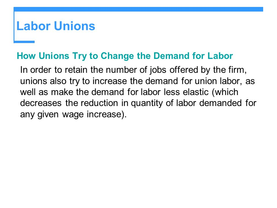 Labor Unions How Unions Try to Change the Demand for Labor In order to retain the number of jobs offered by the firm, unions also try to increase the