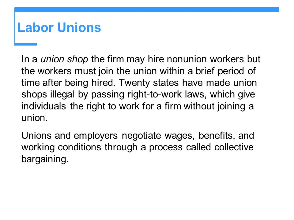 Labor Unions In a union shop the firm may hire nonunion workers but the workers must join the union within a brief period of time after being hired. T