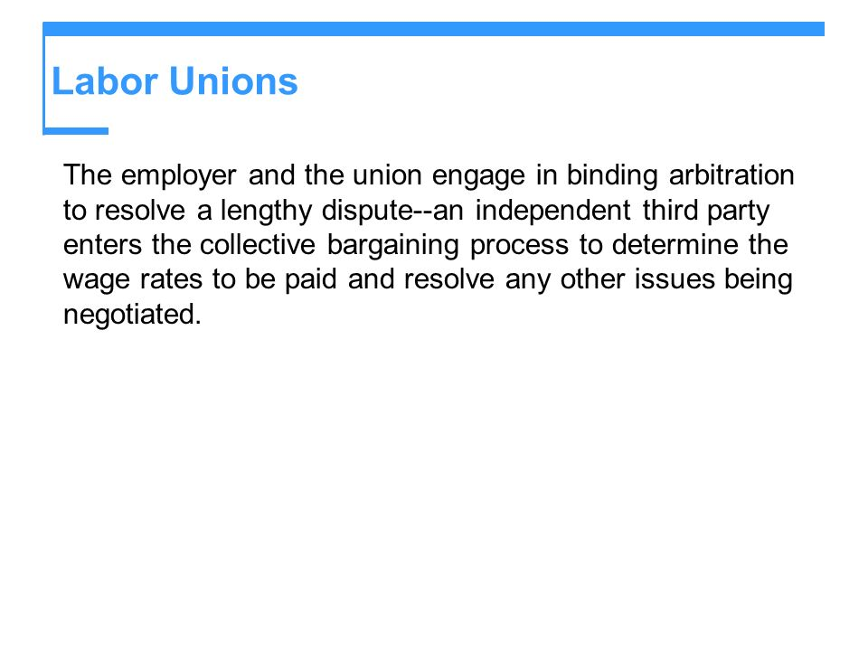 Labor Unions The employer and the union engage in binding arbitration to resolve a lengthy dispute--an independent third party enters the collective b