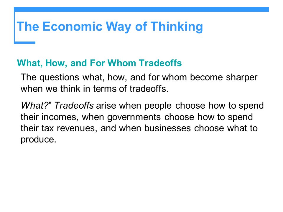 The Economic Way of Thinking What, How, and For Whom Tradeoffs The questions what, how, and for whom become sharper when we think in terms of tradeoff