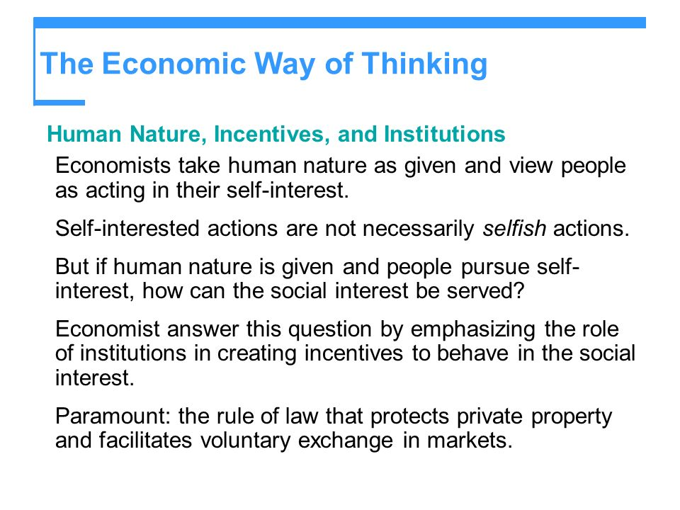 The Economic Way of Thinking Human Nature, Incentives, and Institutions Economists take human nature as given and view people as acting in their self-