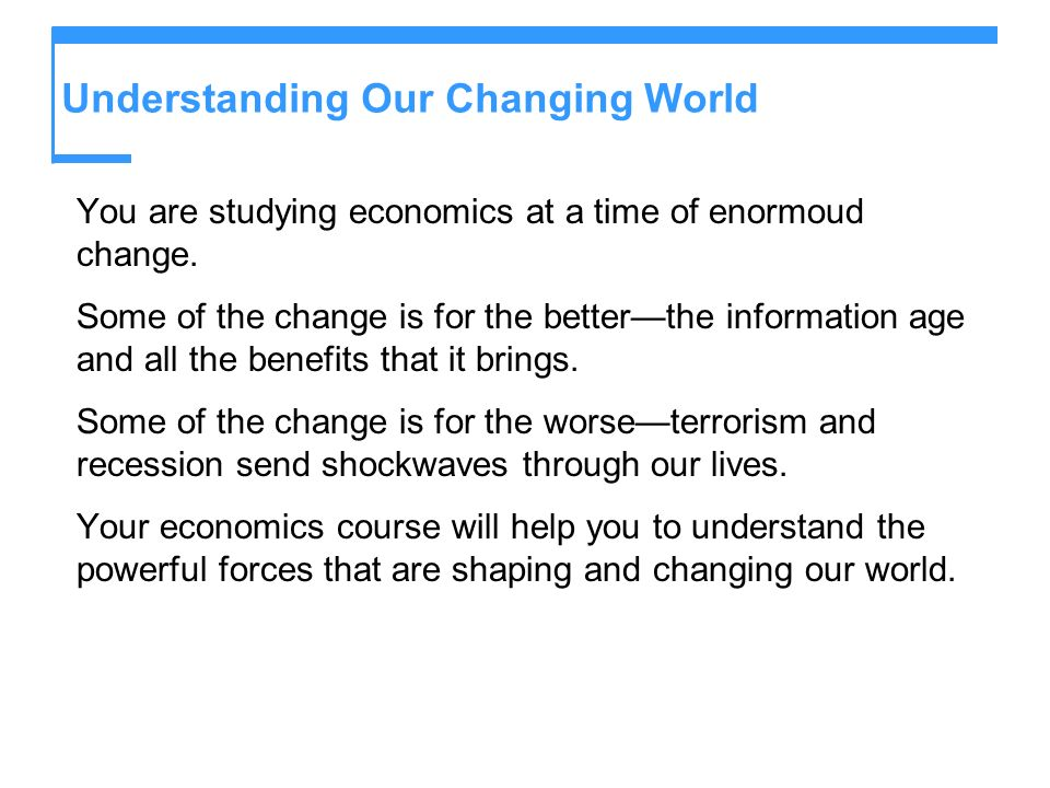 Understanding Our Changing World You are studying economics at a time of enormoud change. Some of the change is for the betterthe information age and
