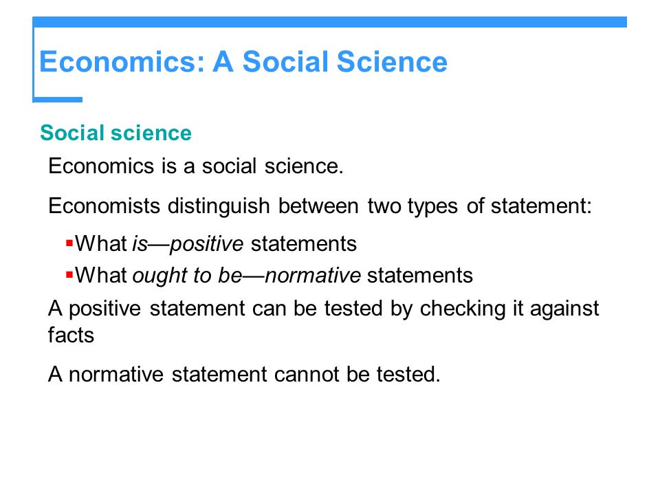 Economics: A Social Science Social science Economics is a social science. Economists distinguish between two types of statement: What ispositive state