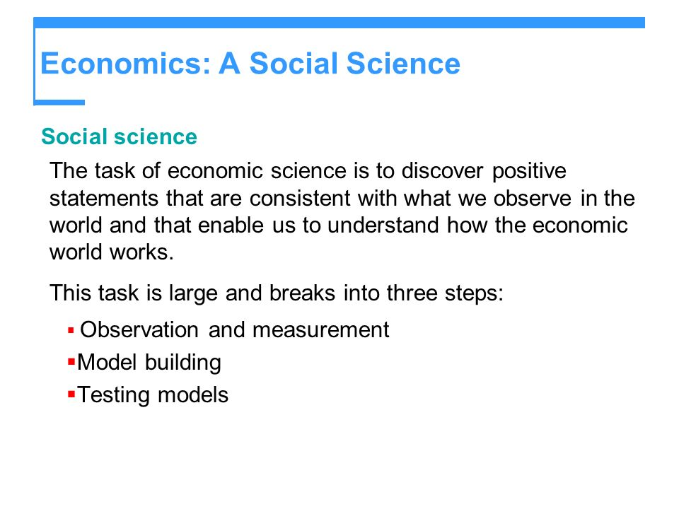Economics: A Social Science Social science The task of economic science is to discover positive statements that are consistent with what we observe in