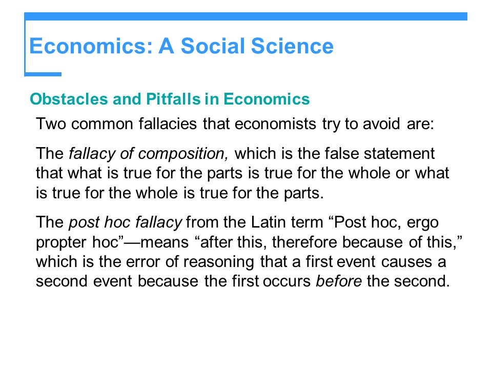 Economics: A Social Science Obstacles and Pitfalls in Economics Two common fallacies that economists try to avoid are: The fallacy of composition, whi