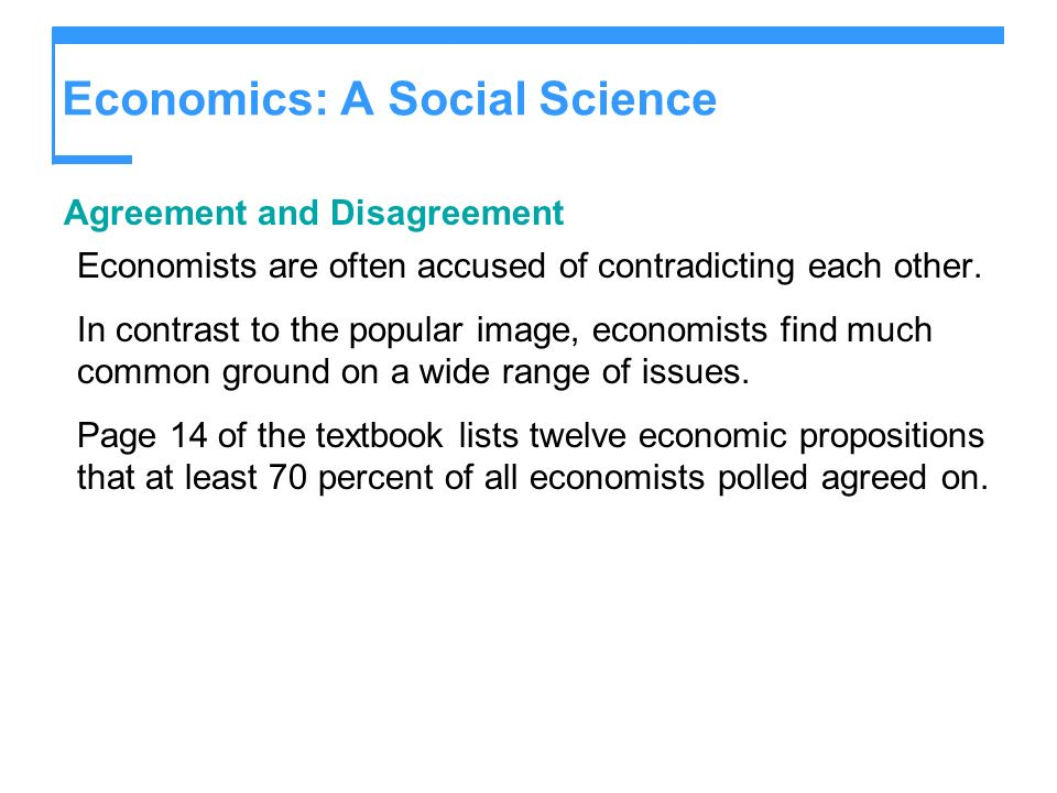 Economics: A Social Science Agreement and Disagreement Economists are often accused of contradicting each other. In contrast to the popular image, eco